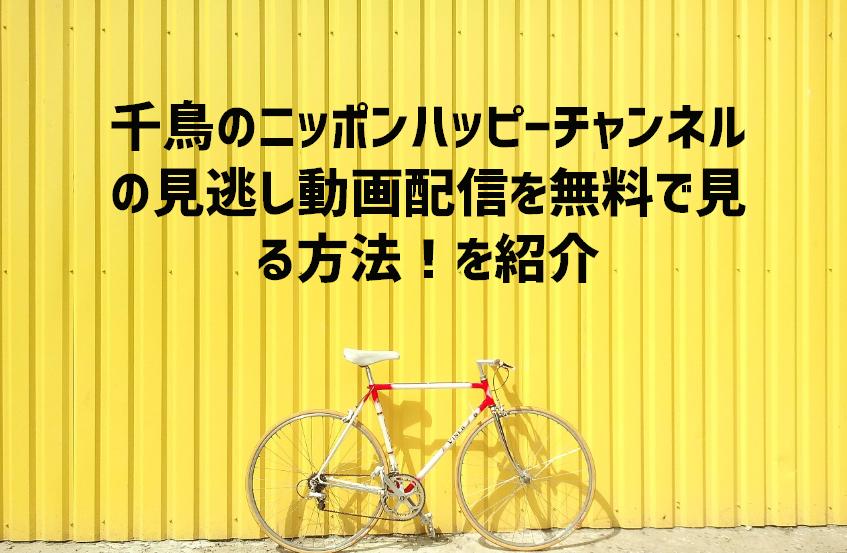 チャンネル ハッピー 千鳥 ニッポン の